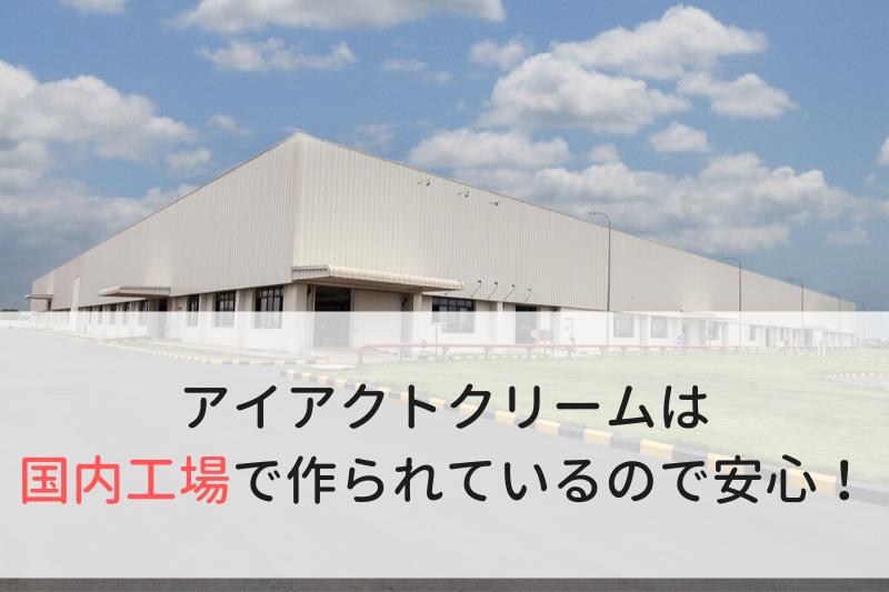 アイアクトクリームは管理の厳しい国内工場で作られているので安心!