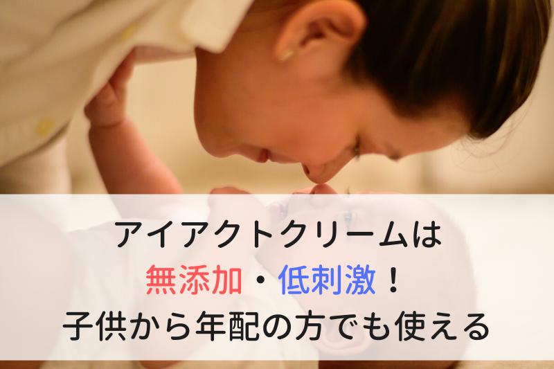 アイアクトクリームは無添加・低刺激!子供から年配の方でも使える
